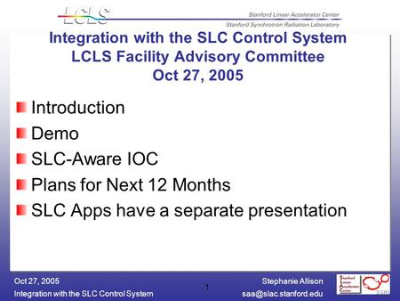 Stephanie Allison Integration with the SLC Control Oct 27, 2005 1 Introduction Demo SLC-Aware IOC Plans for Next 12 Months.