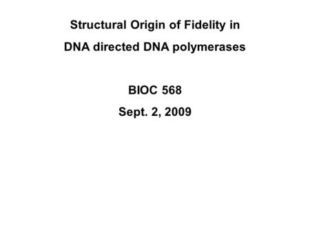 Structural Origin of Fidelity in DNA directed DNA polymerases BIOC 568 Sept. 2, 2009.