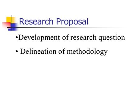 Development of research question Delineation of methodology Research Proposal.