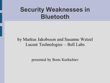 Security Weaknesses in Bluetooth by Markus Jakobsson and Susanne Wetzel Lucent Technologies – Bell Labs presented by Boris Kurktchiev.