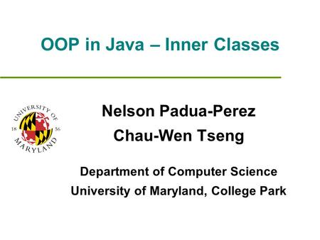 OOP in Java – Inner Classes Nelson Padua-Perez Chau-Wen Tseng Department of Computer Science University of Maryland, College Park.