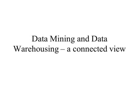 Data Mining and Data Warehousing – a connected view.