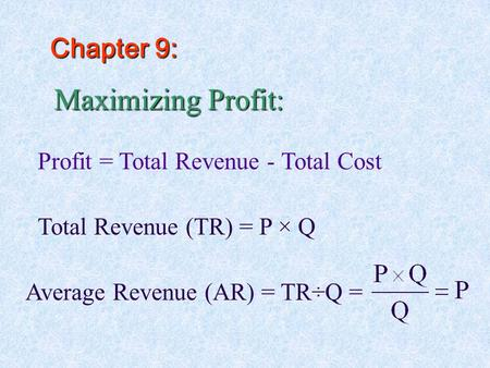 Maximizing Profit: Profit = Total Revenue - Total Cost Total Revenue (TR) = P × Q Average Revenue (AR) = TR÷Q = Chapter 9: