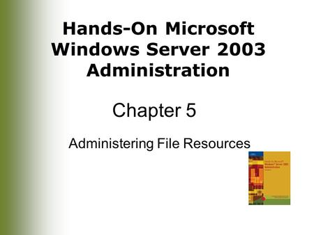 Hands-On Microsoft Windows Server 2003 Administration Chapter 5 Administering File Resources.