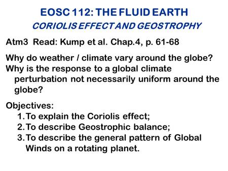 EOSC 112: THE FLUID EARTH CORIOLIS EFFECT AND GEOSTROPHY Atm3 Read: Kump et al. Chap.4, p. 61-68 Why do weather / climate vary around the globe? Why is.