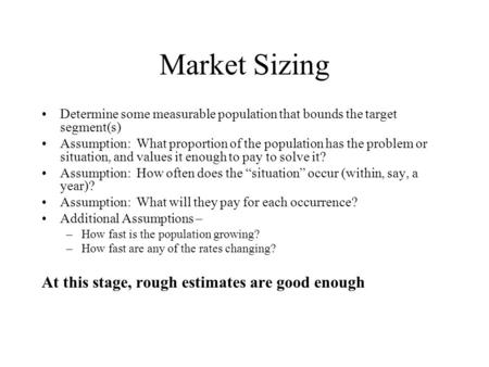 Market Sizing Determine some measurable population that bounds the target segment(s) Assumption: What proportion of the population has the problem or situation,