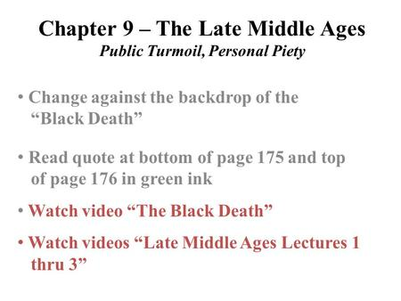 "Chapter 9 – The Late Middle Ages Public Turmoil, Personal Piety Change against the backdrop of the ""Black Death"" Read quote at bottom of page 175 and top."
