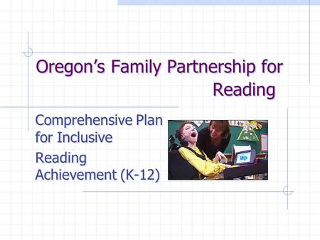 Oregon's Family Partnership for Reading Comprehensive Plan for Inclusive Reading Achievement (K-12) Comprehensive Plan for Inclusive Reading Achievement.