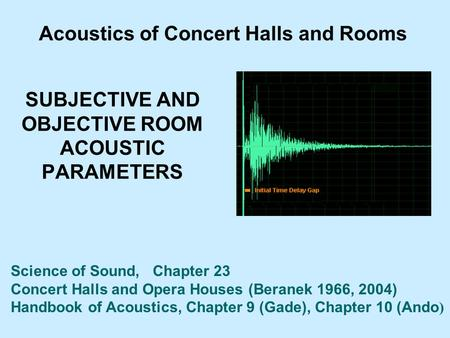 SUBJECTIVE AND OBJECTIVE ROOM ACOUSTIC PARAMETERS Acoustics of Concert Halls and Rooms Science of Sound, Chapter 23 Concert Halls and Opera Houses (Beranek.