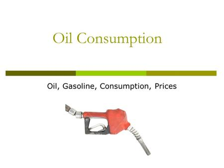 Oil Consumption Oil, Gasoline, Consumption, Prices.