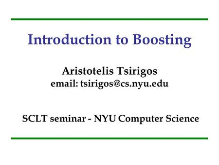 Introduction to Boosting Aristotelis Tsirigos email: tsirigos@cs.nyu.edu SCLT seminar - NYU Computer Science.