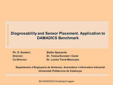 5th DAMADICS Workshop in Łagów Diagnosability and Sensor Placement. Application to DAMADICS Benchmark Ph. D. Student:Stefan Spanache Director:Dr. Teresa.