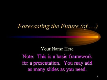 1 Forecasting the Future (of.....) Your Name Here Note: This is a basic framework for a presentation. You may add as many slides as you need.