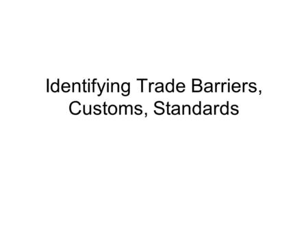 Identifying Trade Barriers, Customs, Standards. Trade Barriers, Regulations, Customs, & Standards Tariffs or taxes imposed on imported goods that, when.