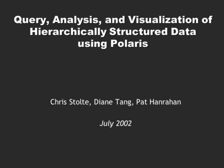 Query, Analysis, and Visualization of Hierarchically Structured Data using Polaris Chris Stolte, Diane Tang, Pat Hanrahan July 2002.