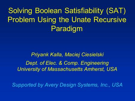 Solving Boolean Satisfiability (SAT) Problem Using the Unate Recursive Paradigm Priyank Kalla, Maciej Ciesielski Dept. of Elec. & Comp. Engineering University.