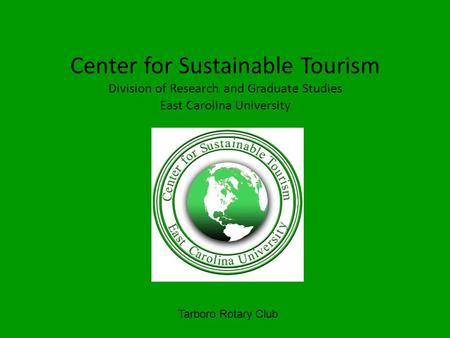 Center for Sustainable Tourism Division of Research and Graduate Studies East Carolina University Tarboro Rotary Club.