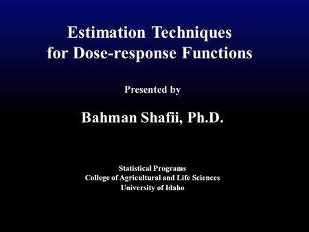 Estimation Techniques for Dose-response Functions Presented by Bahman Shafii, Ph.D. Statistical Programs College of Agricultural and Life Sciences University.