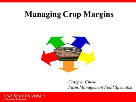 Managing Crop Margins Craig A. Chase Farm Management Field Specialist.