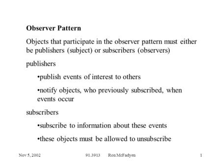 Nov 5, 200291.3913 Ron McFadyen1 Observer Pattern Objects that participate in the observer pattern must either be publishers (subject) or subscribers (observers)