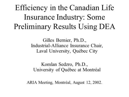 Efficiency in the Canadian Life Insurance Industry: Some Preliminary Results Using DEA Gilles Bernier, Ph.D., Industrial-Alliance Insurance Chair, Laval.