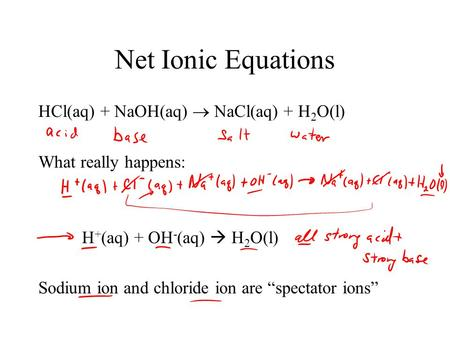 "Net Ionic Equations HCl(aq) + NaOH(aq)  NaCl(aq) + H 2 O(l) What really happens: H + (aq) + OH - (aq)  H 2 O(l) Sodium ion and chloride ion are ""spectator."