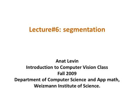 Lecture#6: segmentation Anat Levin Introduction to Computer Vision Class Fall 2009 Department of Computer Science and App math, Weizmann Institute of Science.