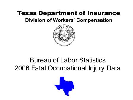 Bureau of Labor Statistics 2006 Fatal Occupational Injury Data Texas Department of Insurance Division of Workers' Compensation.