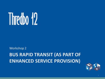 BUS RAPID TRANSIT (AS PART OF ENHANCED SERVICE PROVISION) Workshop 2 1.