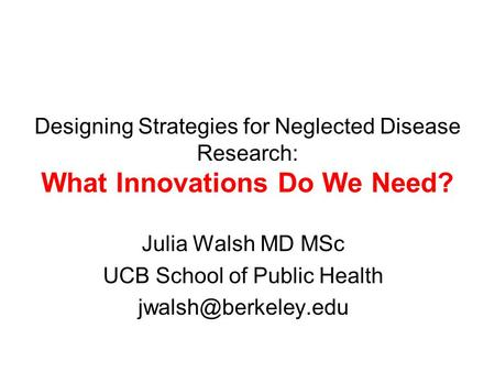 Designing Strategies for Neglected Disease Research: What Innovations Do We Need? Julia Walsh MD MSc UCB School of Public Health