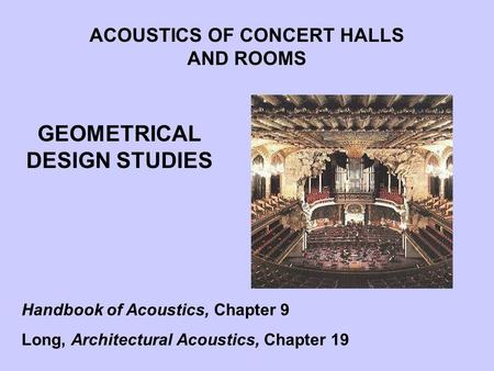 GEOMETRICAL DESIGN STUDIES ACOUSTICS OF CONCERT HALLS AND ROOMS Handbook of Acoustics, Chapter 9 Long, Architectural Acoustics, Chapter 19.