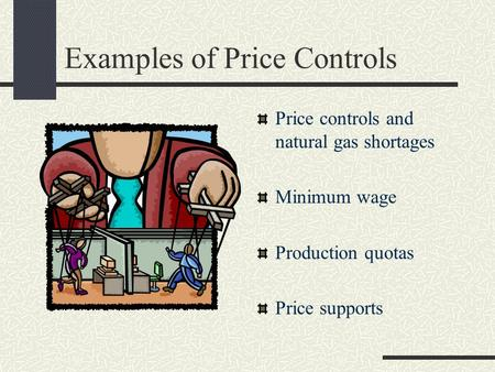 Examples of Price Controls Price controls and natural gas shortages Minimum wage Production quotas Price supports.