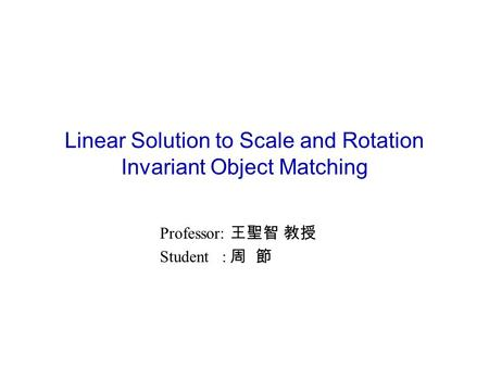 Linear Solution to Scale and Rotation Invariant Object Matching Professor: 王聖智 教授 Student : 周 節.
