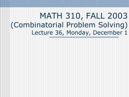 MATH 310, FALL 2003 (Combinatorial Problem Solving) Lecture 36, Monday, December 1.