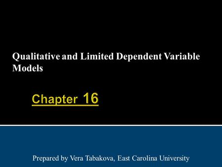 Qualitative and Limited Dependent Variable Models Prepared by Vera Tabakova, East Carolina University.
