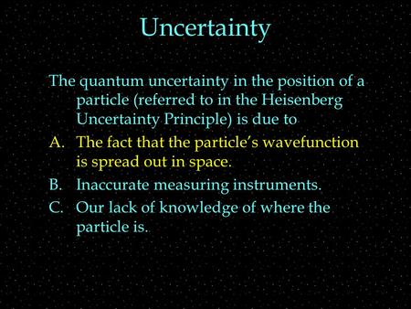 Uncertainty The quantum uncertainty in the position of a particle (referred to in the Heisenberg Uncertainty Principle) is due to A.The fact that the particle's.