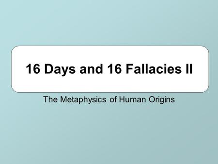 16 Days and 16 Fallacies II The Metaphysics of Human Origins.