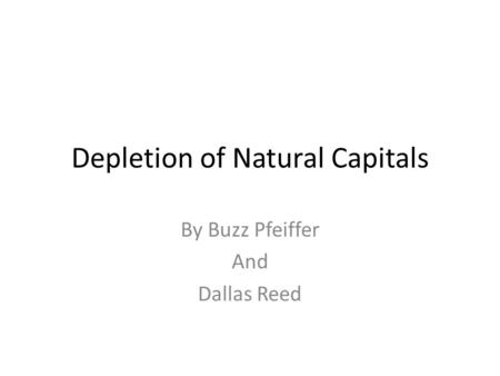 Depletion of Natural Capitals By Buzz Pfeiffer And Dallas Reed.