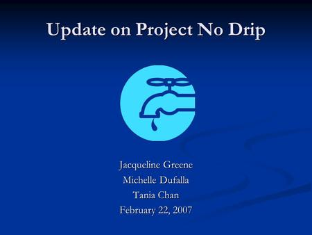 Update on Project No Drip Jacqueline Greene Michelle Dufalla Tania Chan February 22, 2007.