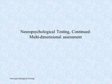 Neuropsychological Testing Neuropsychological Testing, Continued: Multi-dimensional assessment.