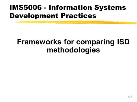 12.1 Frameworks for comparing ISD methodologies IMS5006 - Information Systems Development Practices.