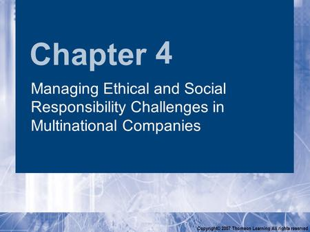 Chapter Copyright© 2007 Thomson Learning All rights reserved 4 Managing Ethical <strong>and</strong> <strong>Social</strong> Responsibility Challenges in Multinational Companies.