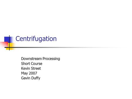 Centrifugation Downstream Processing Short Course Kevin Street May 2007 Gavin Duffy.