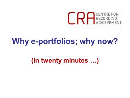 Why e-portfolios; why now? (In twenty minutes …).