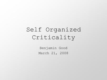 Self Organized Criticality Benjamin Good March 21, 2008.