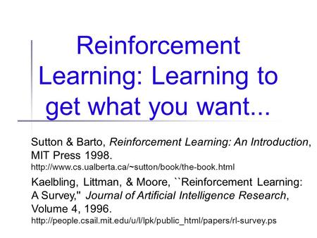 Reinforcement Learning: Learning to get what you want... Sutton & Barto, Reinforcement Learning: An Introduction, MIT Press 1998.