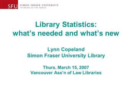 Library Statistics: what's needed and what's new Lynn Copeland Simon Fraser University Library Thurs. March 15, 2007 Vancouver Ass'n of Law Libraries.