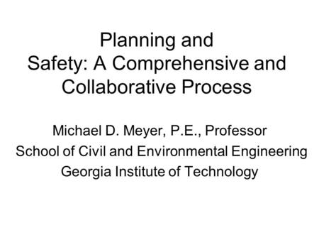 Planning and Safety: A Comprehensive and Collaborative Process Michael D. Meyer, P.E., Professor School of Civil and Environmental Engineering Georgia.