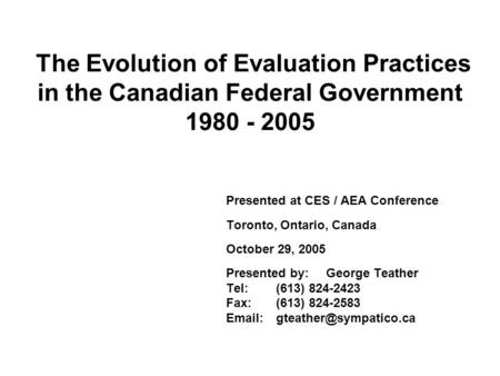 The Evolution of Evaluation Practices in the Canadian Federal Government 1980 - 2005 Presented at CES / AEA Conference Toronto, Ontario, Canada October.