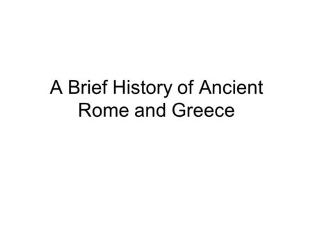 A Brief History of Ancient Rome and Greece. Archaic Greece and Legendary Rome (800-500 BCE) Greece –Homer –c. 800 Rise of aristocracies –776 Olympic Games.